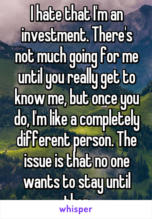 I hate that I'm an investment. There's not much going for me until you really get to know me, but once you do, I'm like a completely different person. The issue is that no one wants to stay until then
