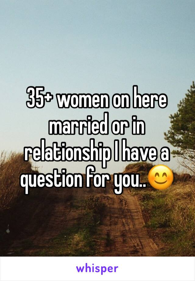 35+ women on here married or in relationship I have a question for you..😊