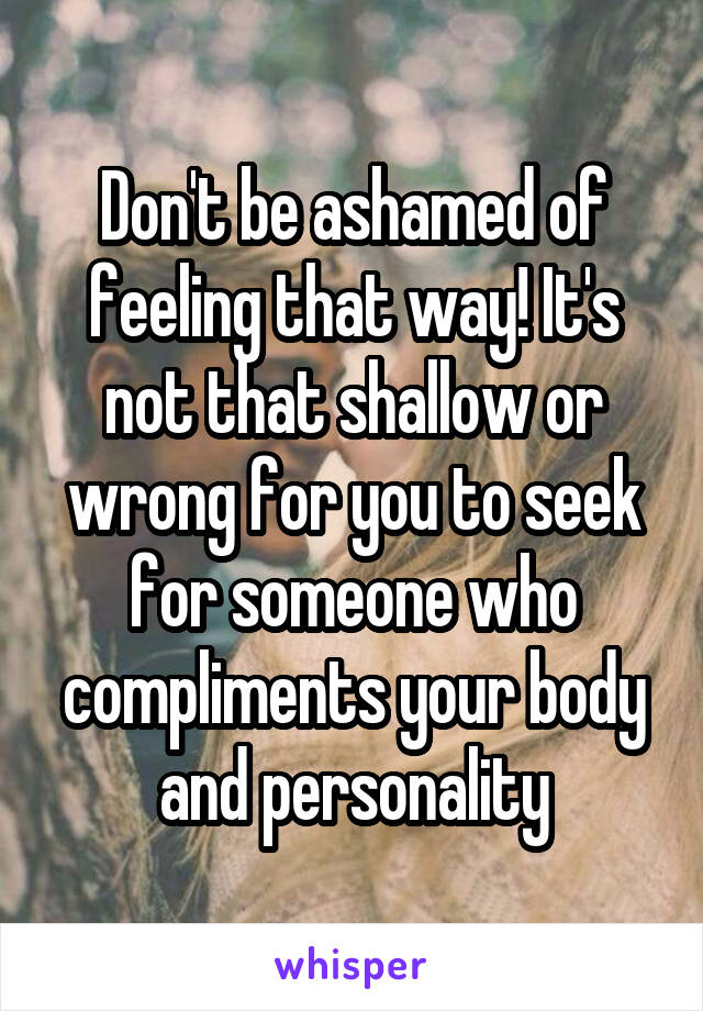 Don't be ashamed of feeling that way! It's not that shallow or wrong for you to seek for someone who compliments your body and personality