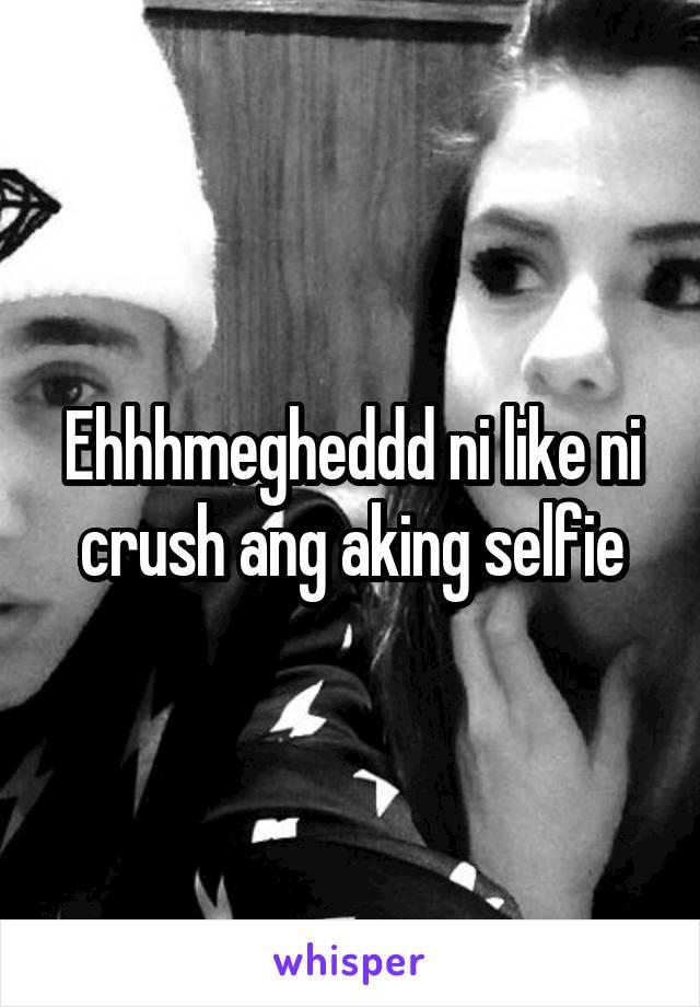 Ehhhmegheddd ni like ni crush ang aking selfie