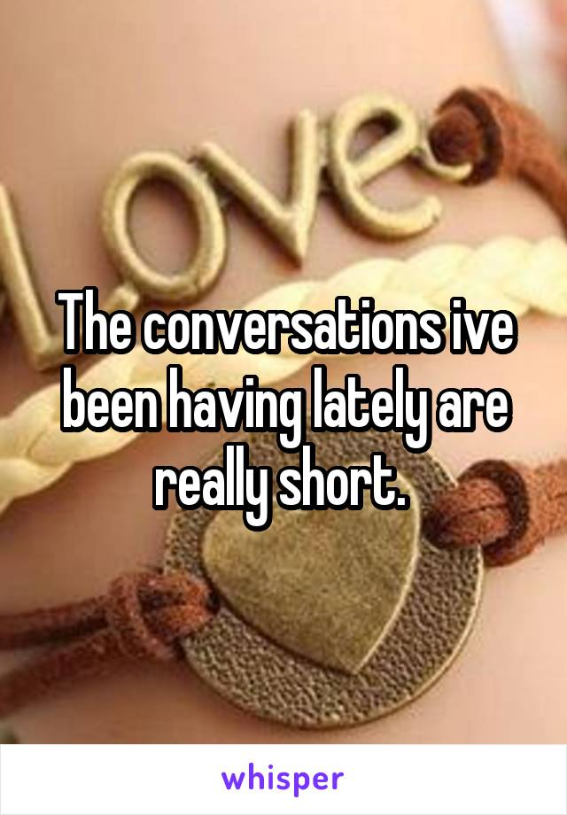 The conversations ive been having lately are really short.