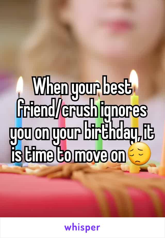 When your best friend/crush ignores you on your birthday, it is time to move on😔