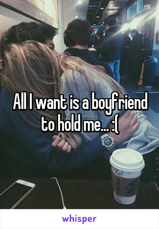 All I want is a boyfriend to hold me... :(