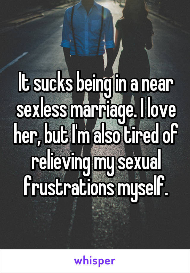 It sucks being in a near sexless marriage. I love her, but I'm also tired of relieving my sexual frustrations myself.