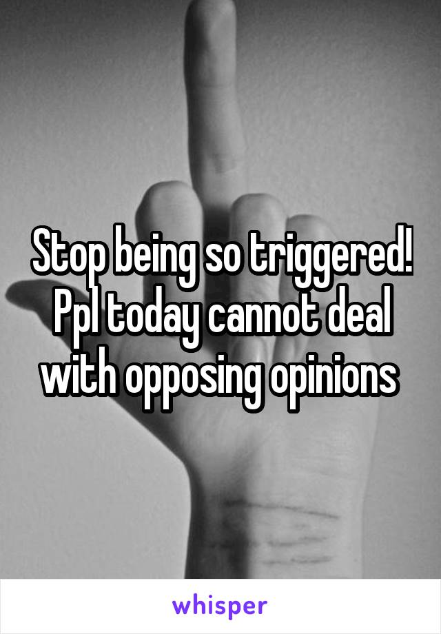 Stop being so triggered! Ppl today cannot deal with opposing opinions