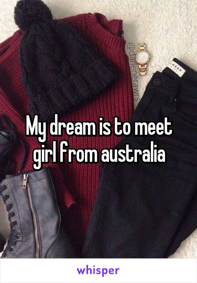My dream is to meet girl from australia
