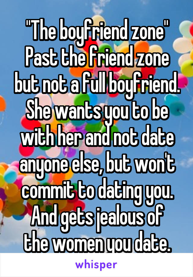 """The boyfriend zone"" Past the friend zone but not a full boyfriend. She wants you to be with her and not date anyone else, but won't commit to dating you. And gets jealous of the women you date."