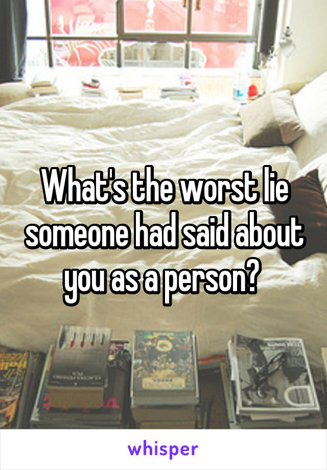 What's the worst lie someone had said about you as a person?