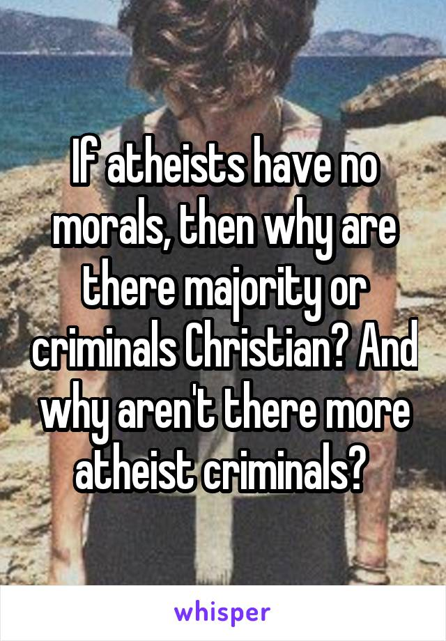 If atheists have no morals, then why are there majority or criminals Christian? And why aren't there more atheist criminals?