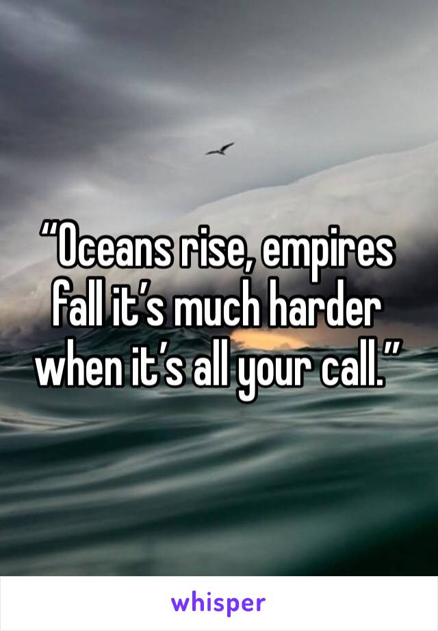 """Oceans rise, empires fall it's much harder when it's all your call."""
