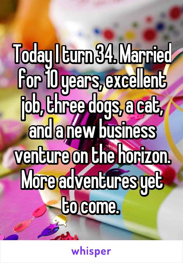 Today I turn 34. Married for 10 years, excellent job, three dogs, a cat, and a new business venture on the horizon. More adventures yet to come.