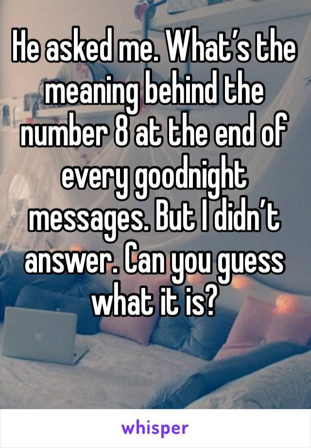 He asked me. What's the meaning behind the number 8 at the end of every goodnight messages. But I didn't answer. Can you guess what it is?