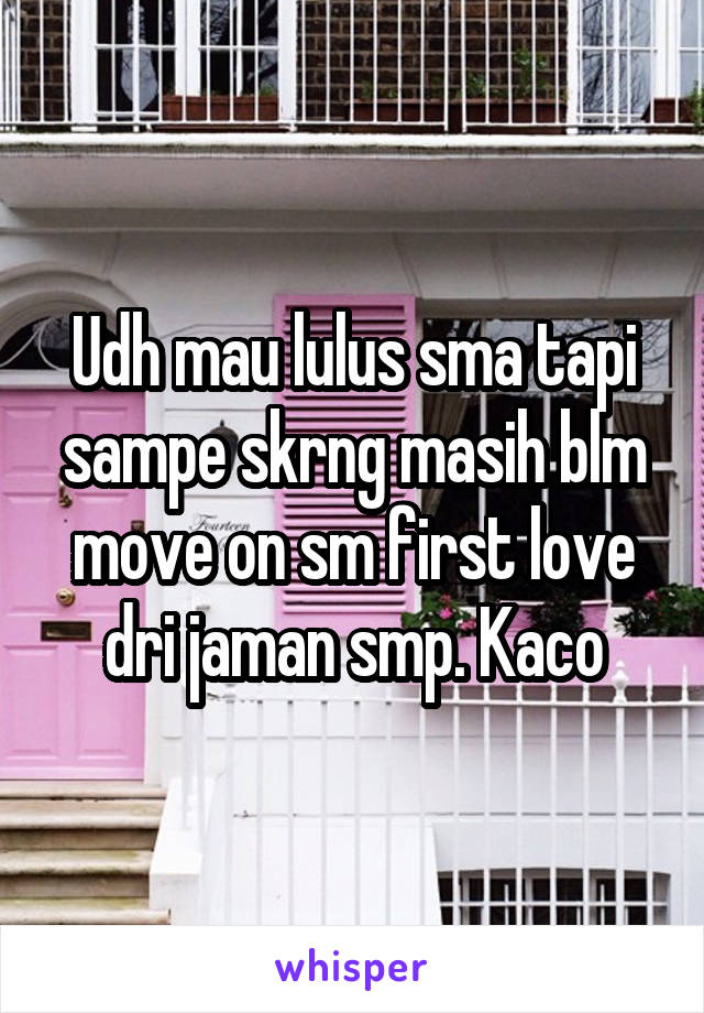 Udh mau lulus sma tapi sampe skrng masih blm move on sm first love dri jaman smp. Kaco
