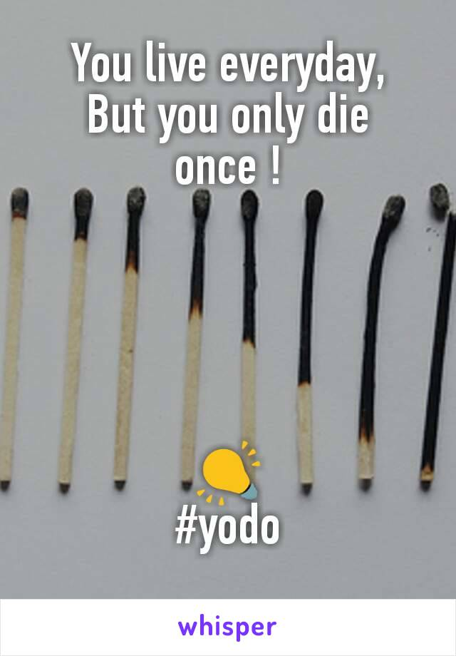 You live everyday, But you only die once !      💡 #yodo