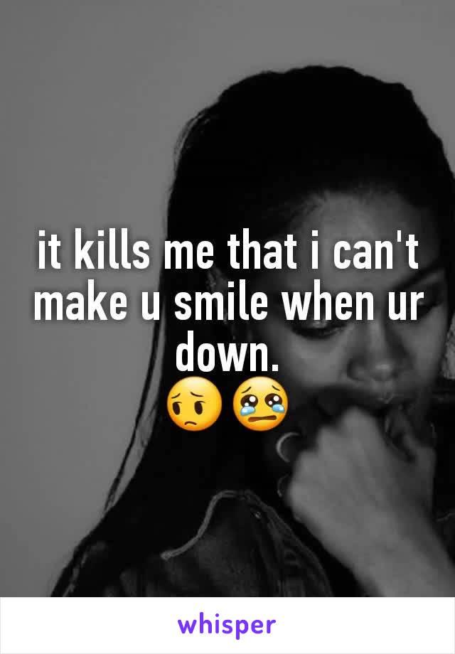 it kills me that i can't make u smile when ur down. 😔😢