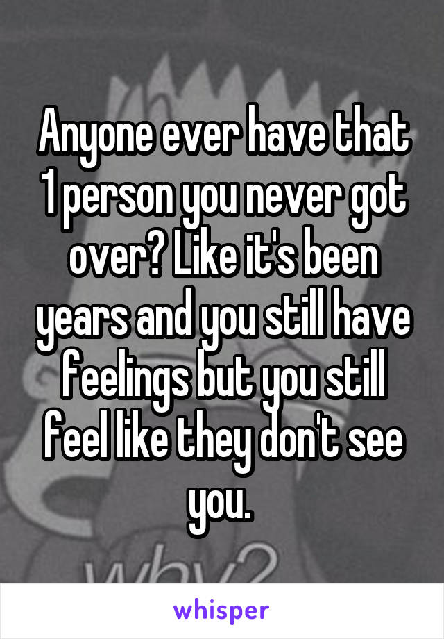 Anyone ever have that 1 person you never got over? Like it's been years and you still have feelings but you still feel like they don't see you.