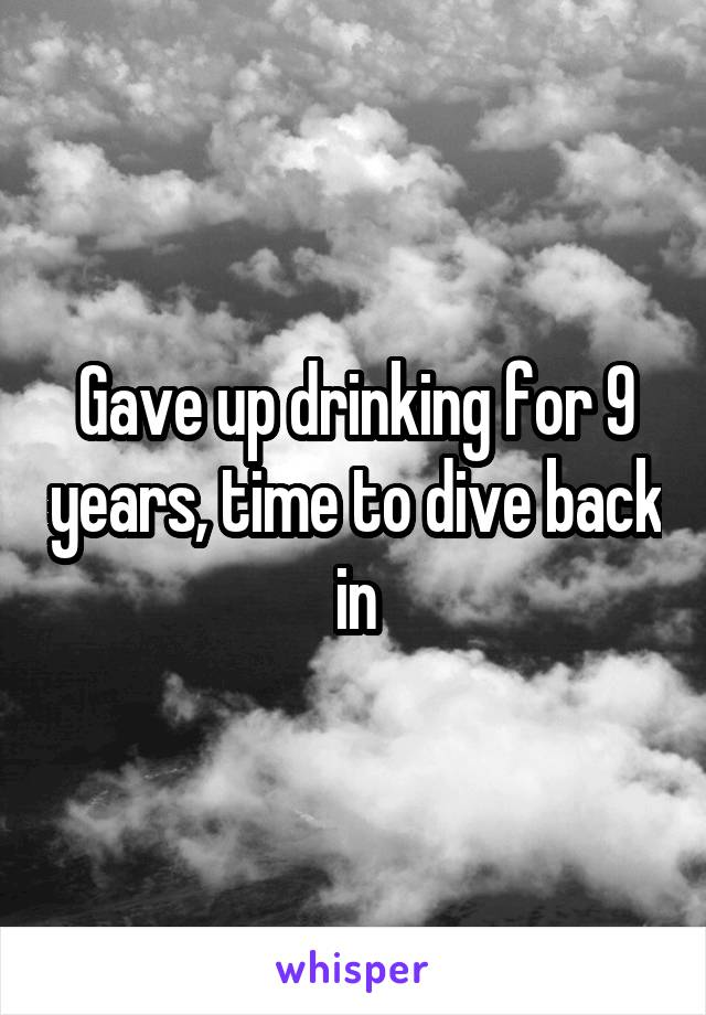 Gave up drinking for 9 years, time to dive back in