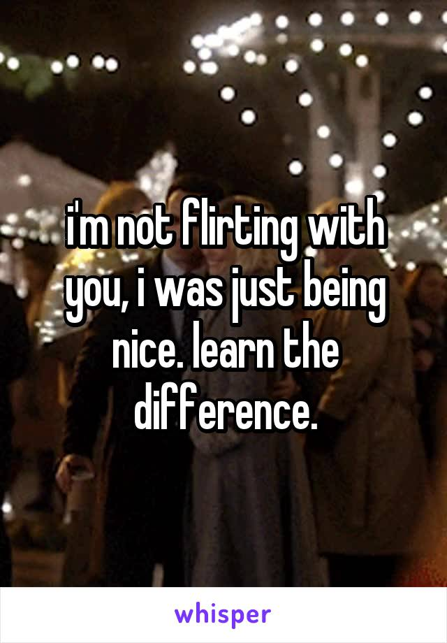 i'm not flirting with you, i was just being nice. learn the difference.
