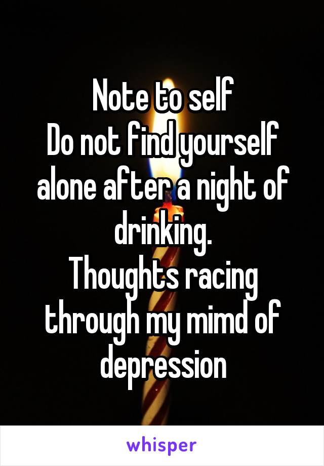 Note to self Do not find yourself alone after a night of drinking. Thoughts racing through my mimd of depression