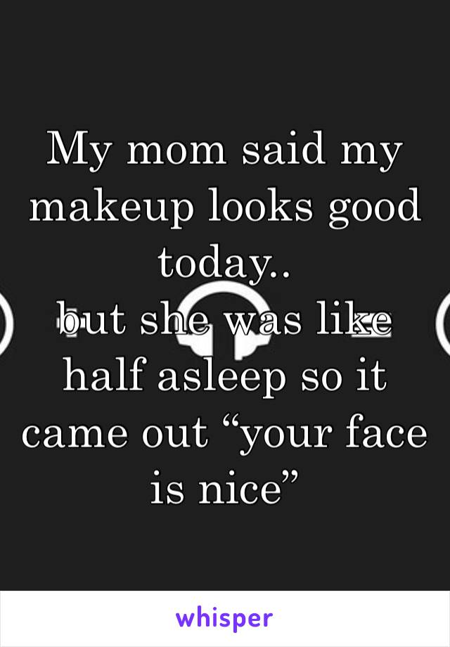 """My mom said my makeup looks good today..  but she was like half asleep so it came out """"your face is nice"""""""