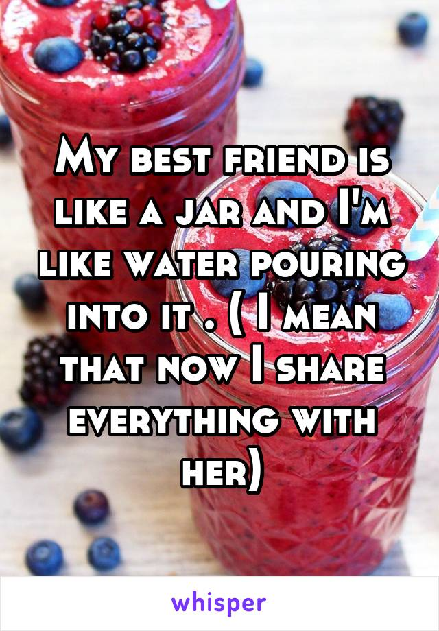 My best friend is like a jar and I'm like water pouring into it . ( I mean that now I share everything with her)