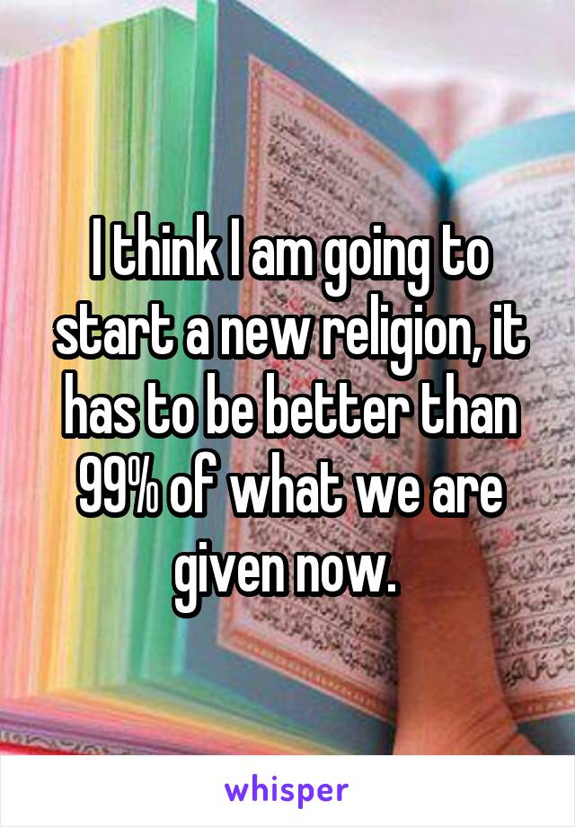 I think I am going to start a new religion, it has to be better than 99% of what we are given now.