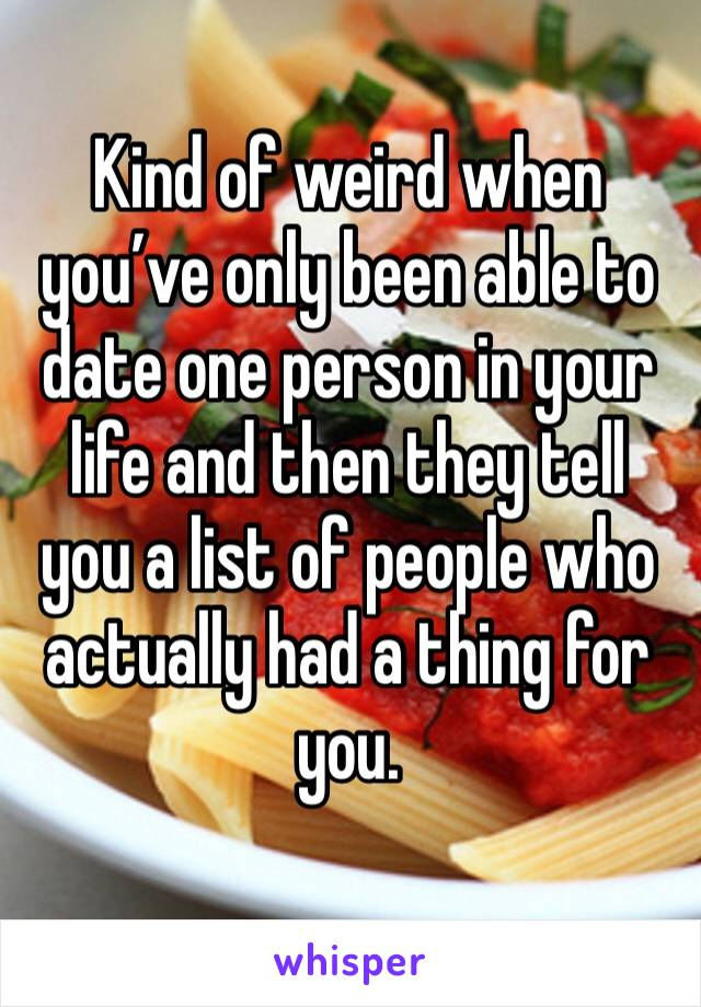 Kind of weird when you've only been able to date one person in your life and then they tell you a list of people who actually had a thing for you.