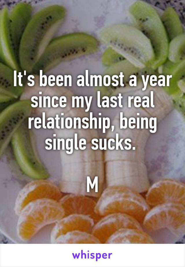 It's been almost a year since my last real relationship, being single sucks.   M