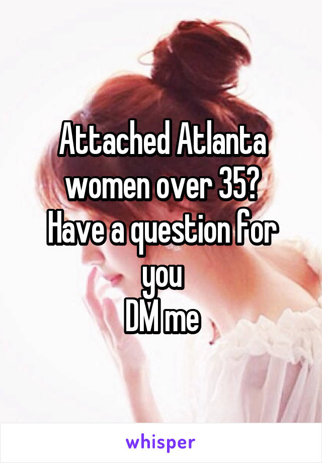Attached Atlanta women over 35? Have a question for you DM me