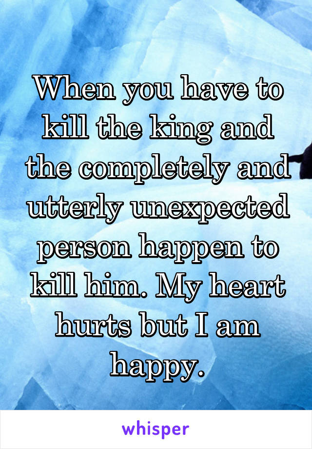 When you have to kill the king and the completely and utterly unexpected person happen to kill him. My heart hurts but I am happy.