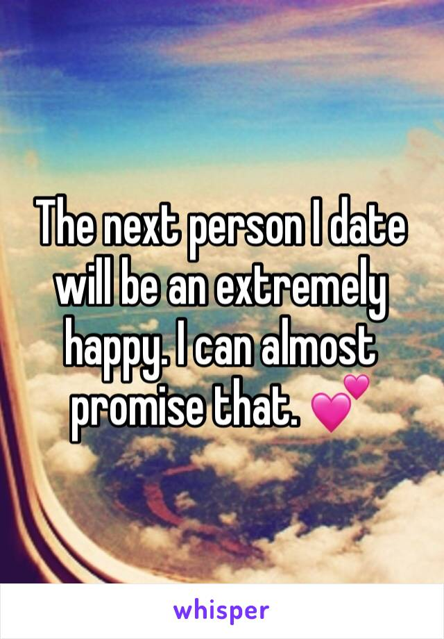 The next person I date will be an extremely happy. I can almost promise that. 💕