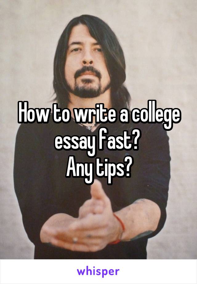 How to write a college essay fast?  Any tips?