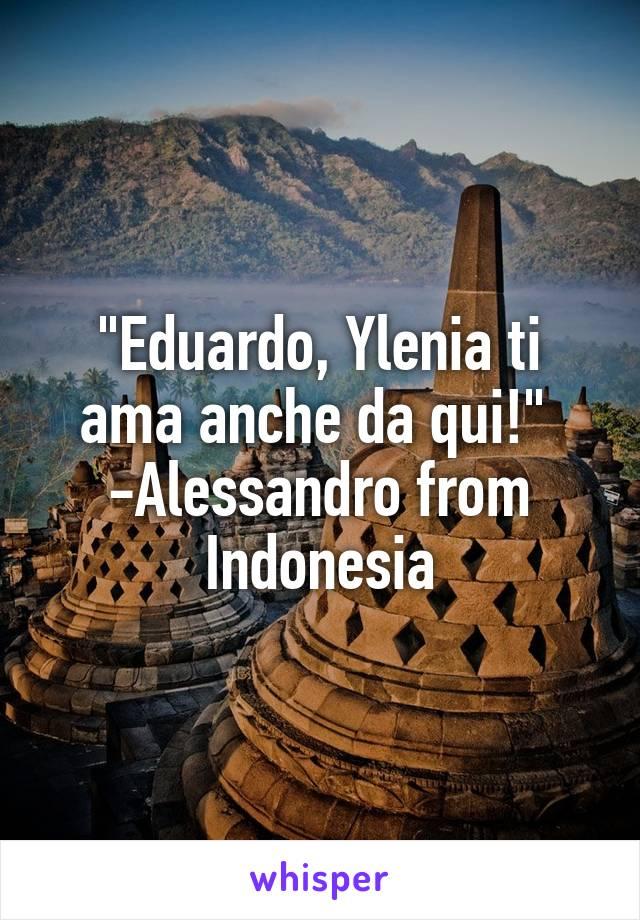 """""""Eduardo, Ylenia ti ama anche da qui!""""  -Alessandro from Indonesia"""