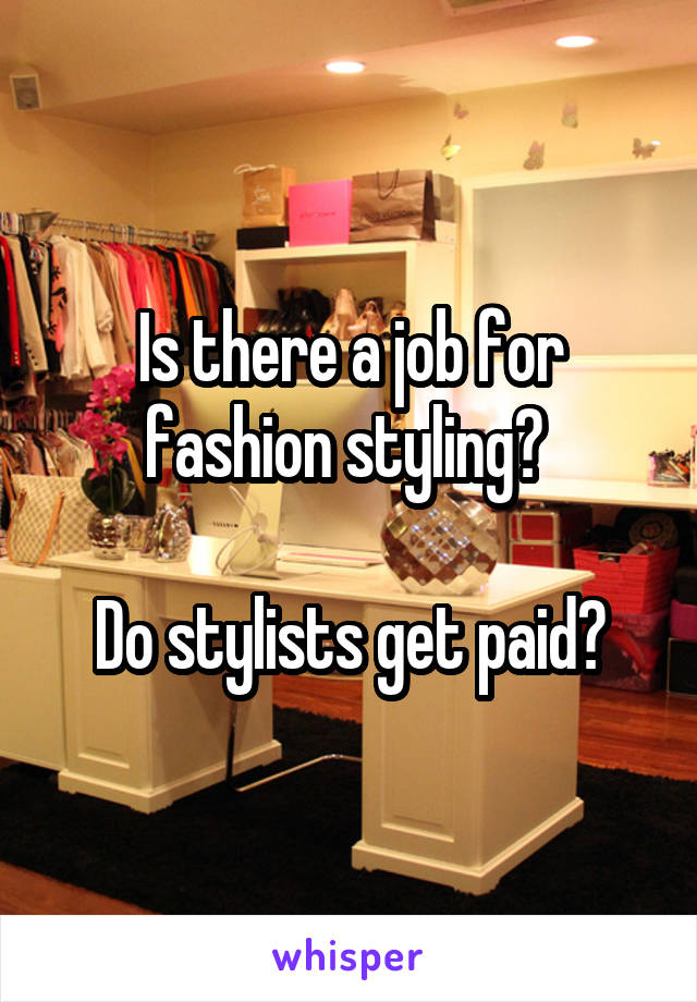 Is there a job for fashion styling?   Do stylists get paid?