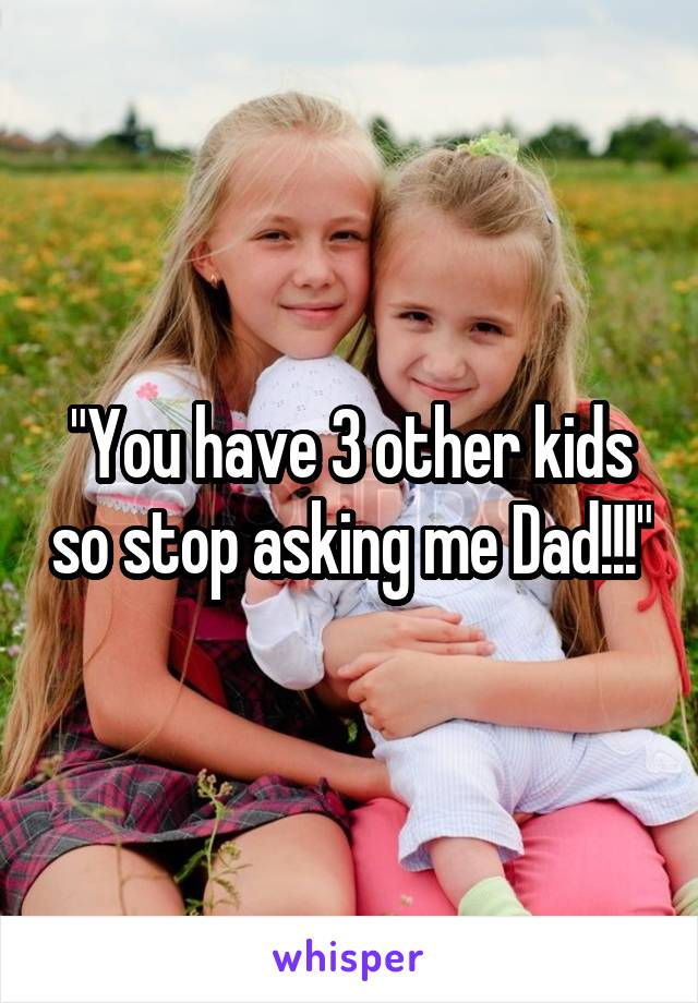 """You have 3 other kids so stop asking me Dad!!!"""