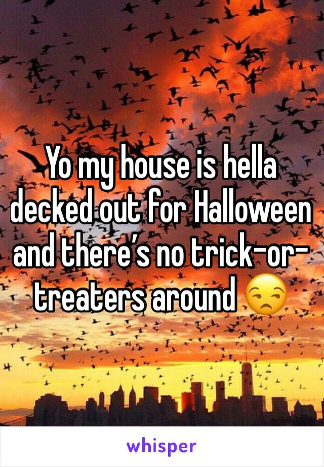 Yo my house is hella decked out for Halloween and there's no trick-or-treaters around 😒