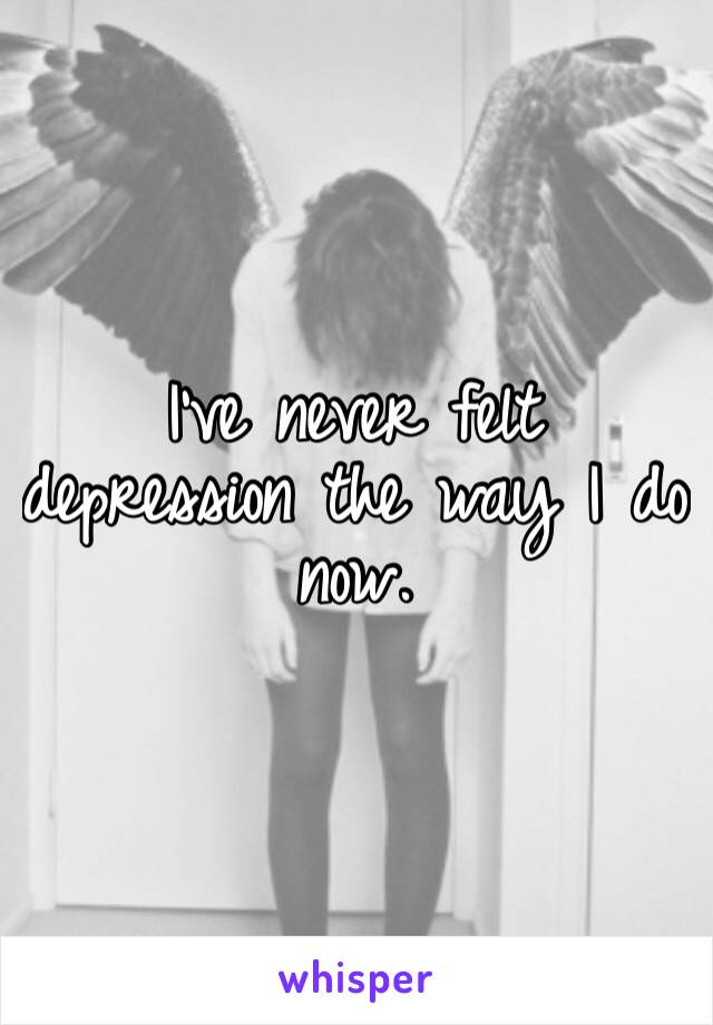 I've never felt depression the way I do now.