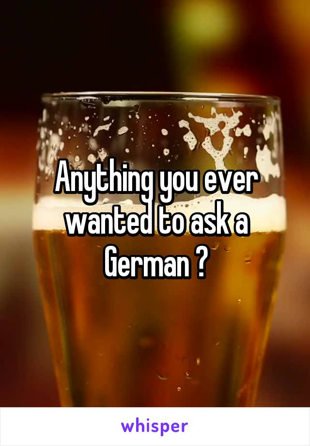 Anything you ever wanted to ask a German ?