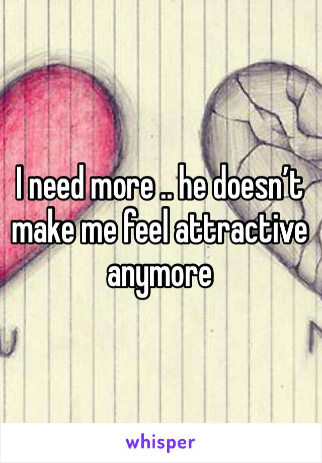 I need more .. he doesn't make me feel attractive anymore