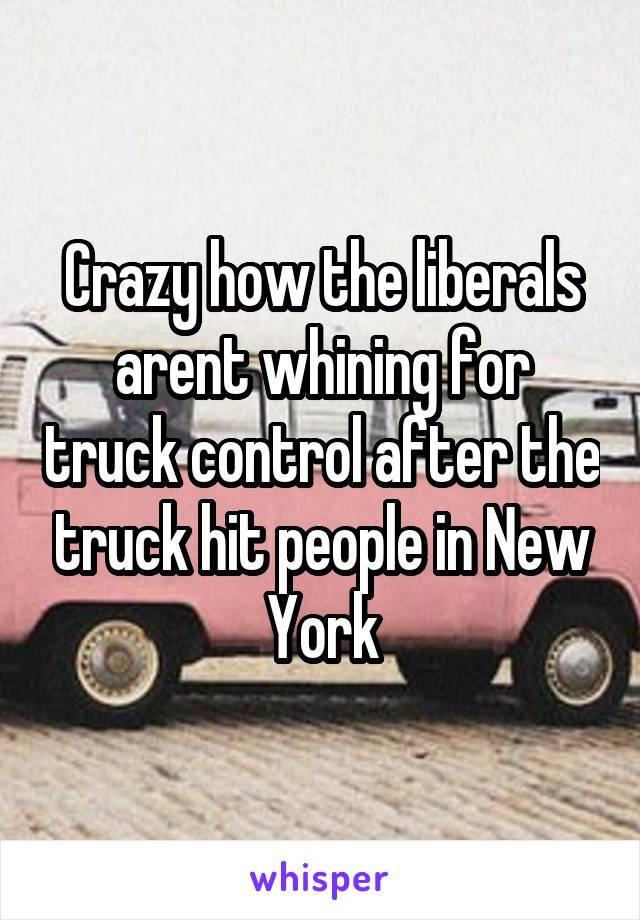Crazy how the liberals arent whining for truck control after the truck hit people in New York