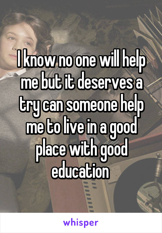 I know no one will help me but it deserves a try can someone help me to live in a good place with good education