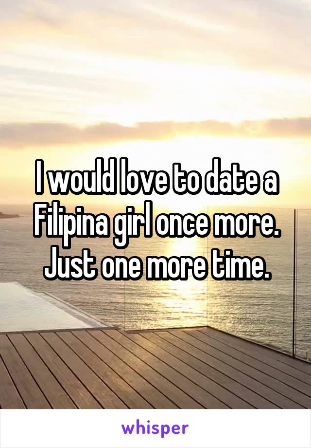 I would love to date a Filipina girl once more. Just one more time.