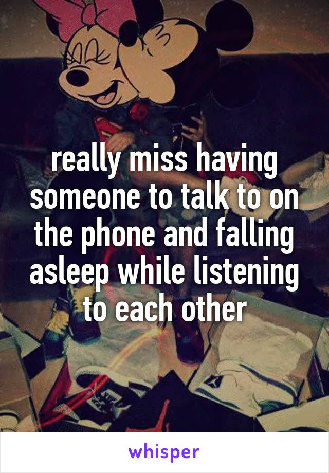 really miss having someone to talk to on the phone and falling asleep while listening to each other