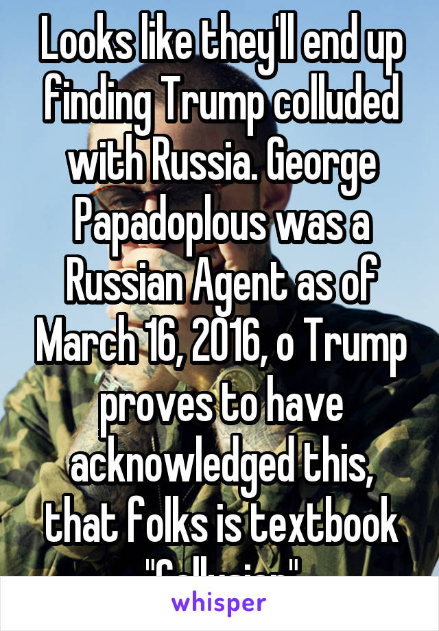"""Looks like they'll end up finding Trump colluded with Russia. George Papadoplous was a Russian Agent as of March 16, 2016, o Trump proves to have acknowledged this, that folks is textbook """"Collusion"""""""