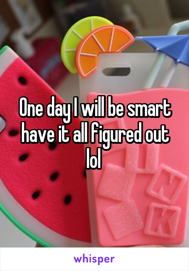 One day I will be smart have it all figured out lol