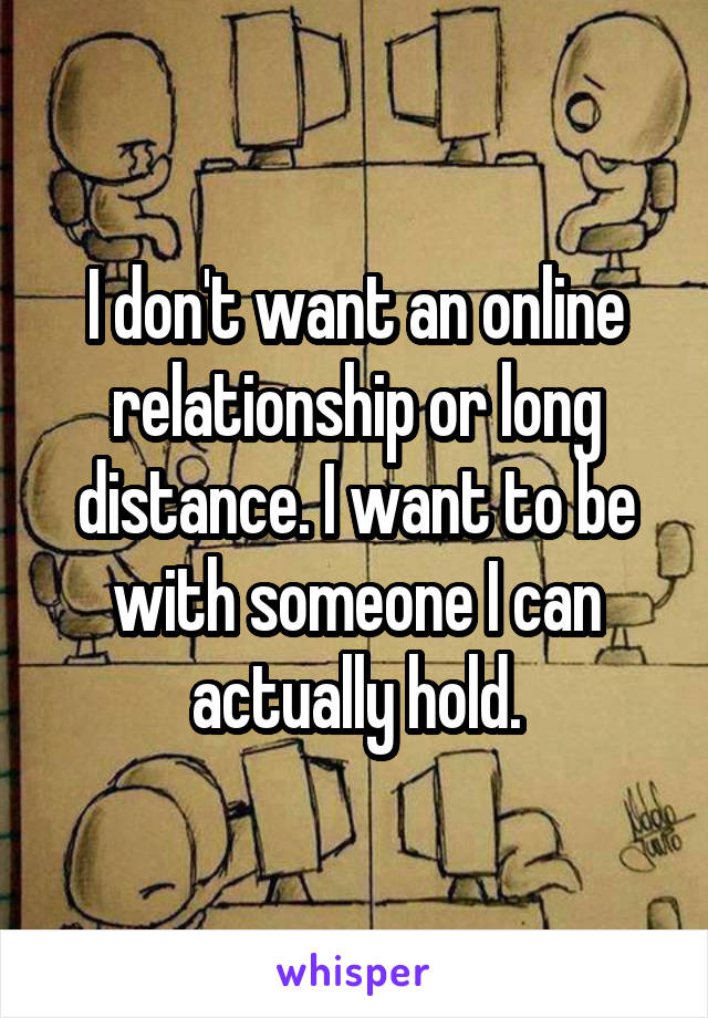 I don't want an online relationship or long distance. I want to be with someone I can actually hold.