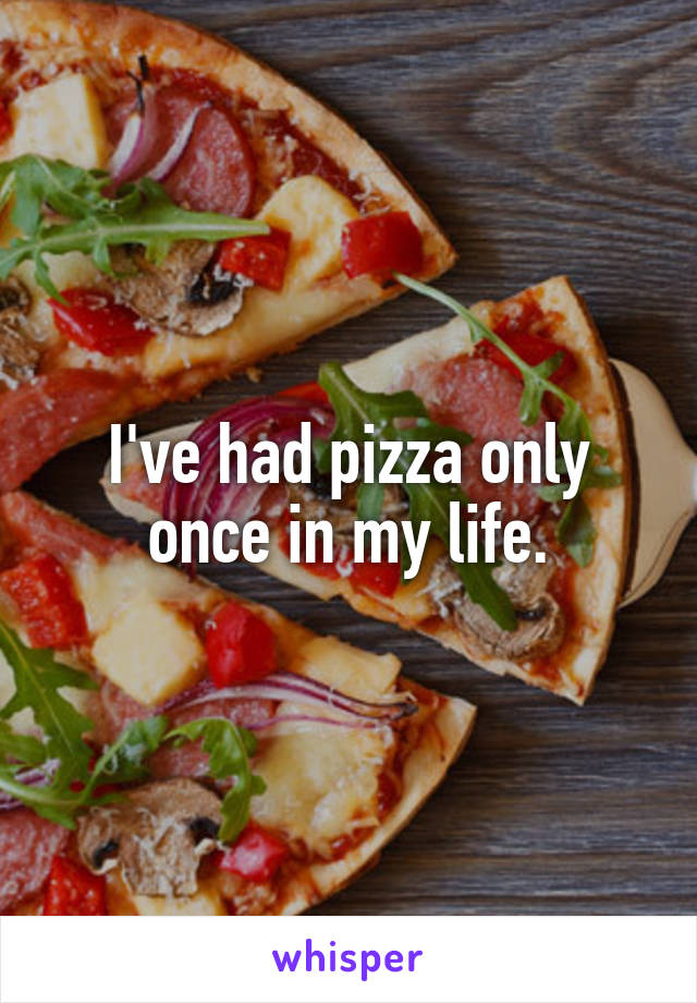 I've had pizza only once in my life.