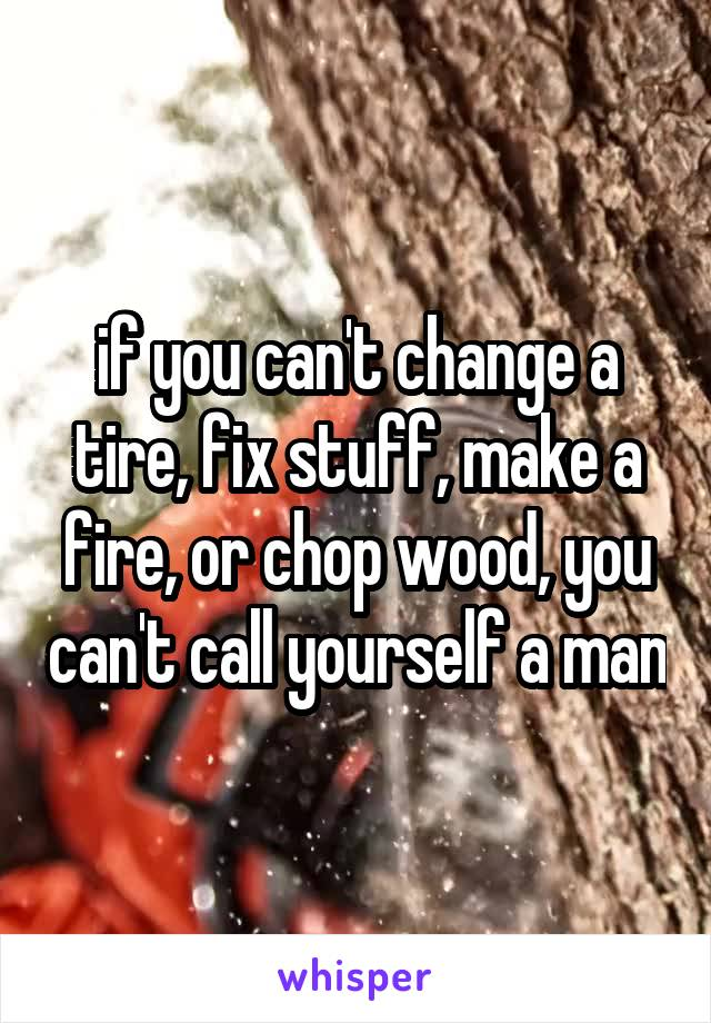 if you can't change a tire, fix stuff, make a fire, or chop wood, you can't call yourself a man