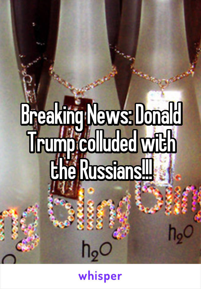 Breaking News: Donald Trump colluded with the Russians!!!