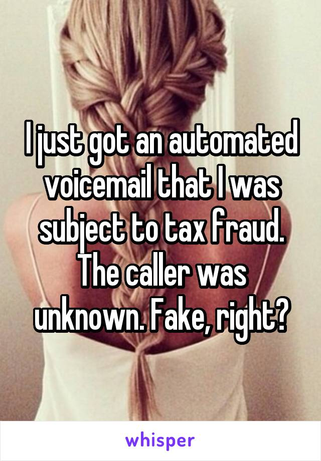 I just got an automated voicemail that I was subject to tax fraud. The caller was unknown. Fake, right?